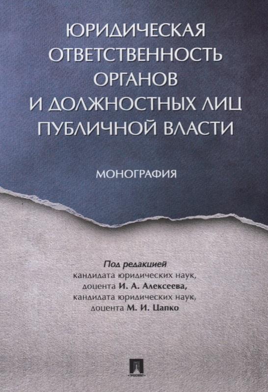 Алексеев И., (ред.) Юридическая ответственность органов и должностных лиц публичной власти. Монография
