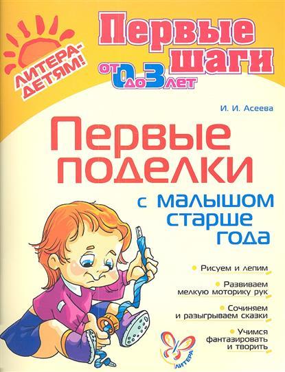 Асеева И. Первые поделки с малышом старше года. От 0 до 3 лет