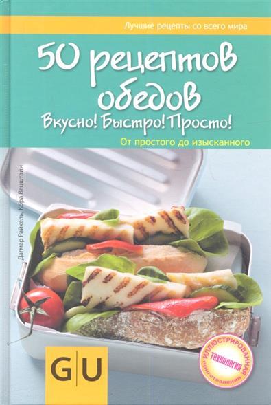 Райхель Д., Вецштайн К. 50 рецептов обедов. Вкусно! Быстро! Полезно! От простого до изысканного