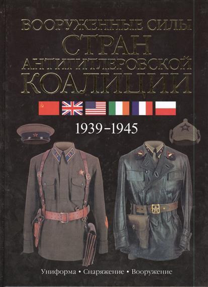 Вооруженные силы стран антигитлеровской коалиции. 1939-1945. Униформа. Снаряжение. Вооружение