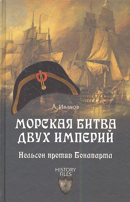 Иванов А. Морская битва двух империй. Нельсон против Бонапарта ISBN: 9785444405444