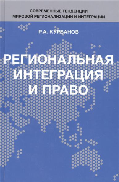Курбанов Р. Региональная интеграция и право ISBN: 9785238028347 богданов с м региональная интеграция и продовольственная безопасность