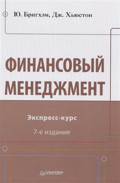 Бригхэм Ю., Хьюстон Дж. Финансовый менеджмент. Экспресс-курс. 7 издание