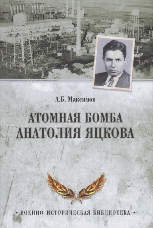 Максимов А. Атомная бомба Анатолия Яцкова максимов а атомная бомба анатолия яцкова