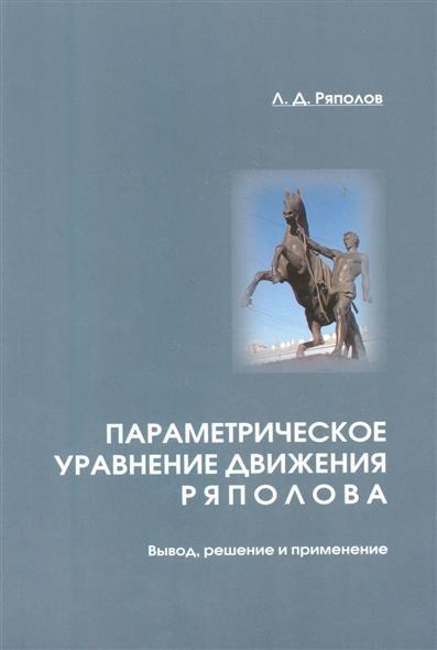Ряполов Л. Параметрическое уравнение движения ряполова. Вывод, решение и применение ISBN: 9785732510683