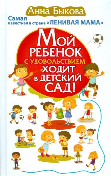 Быкова А. Мой ребенок с удовольствием ходит в детский сад! ISBN: 9785170973781