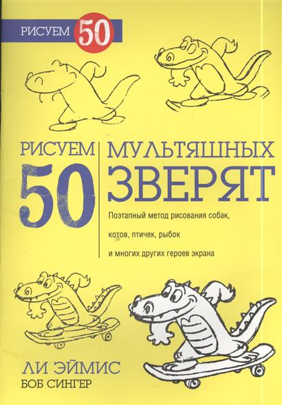Эймис Л., Сингер Б. Рисуем 50 мультяшных зверят ли эймис рисуем вместе с ли эймисом разнообразные объекты
