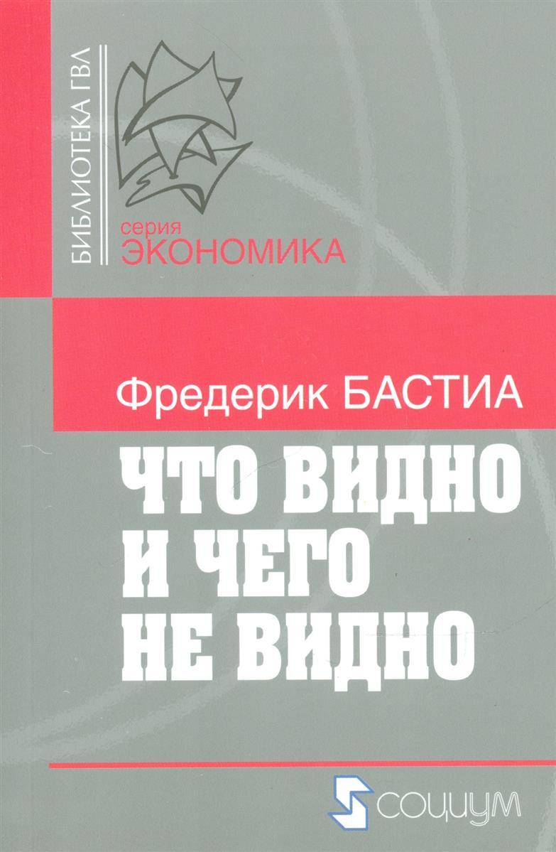 Что видно и чего не видно (м) (Библиотека ГВЛ Экономика). Бастиа Ф. (Социум)
