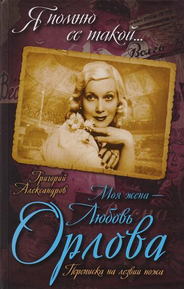 Александрова Г. Моя жена - Любовь Орлова. Переписка на лезвии ножа