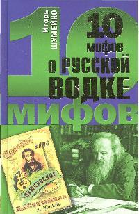 Шумейко И. 10 мифов о русской водке ISBN: 9785699353569