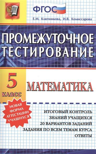 Промежуточное тестирование. Математика. 5 класс. Итоговый контроль знаний учащихся. 20 вариантов заданий. Задания по всем темам курса. Ответы