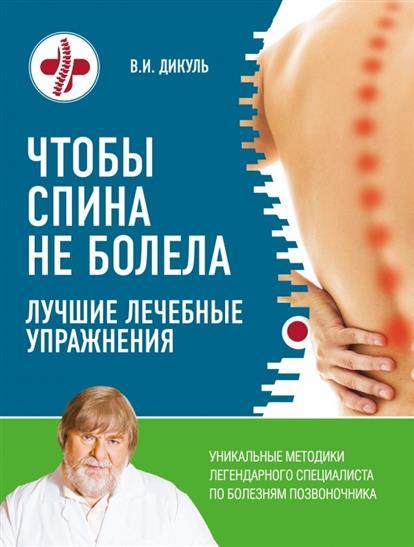 Дикуль В. Чтобы спина не болела. Лучшие лечебные упражнения валентин дикуль 3 лучшие системы от боли в спине