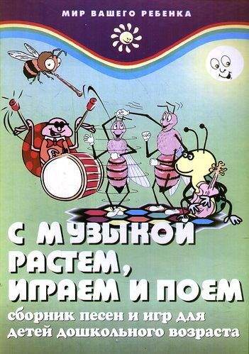 С музыкой растем играем и поем Сб. песен и игр...
