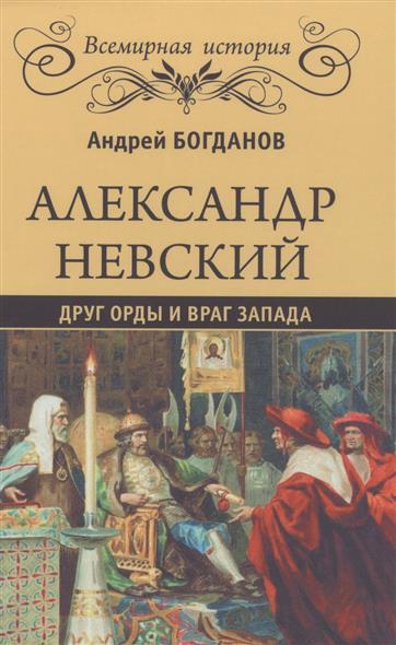 Богданов А. Александр Невский. Друг Орды и враг Запада ISBN: 9785444459089