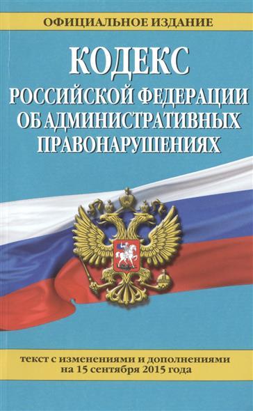 Кодекс Российской Федерации об административных правонарушениях. Текст с изменениями и дополнениями на 15 сентября 2015 года