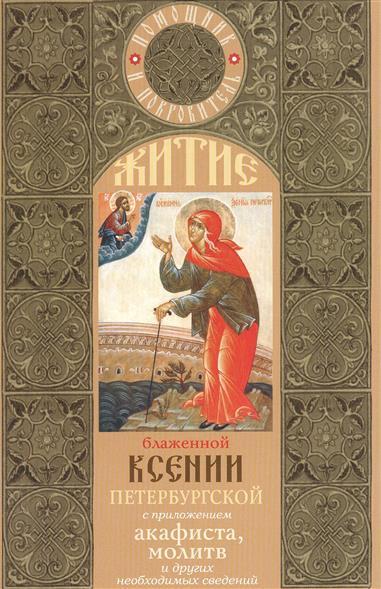 Житие блаженной Ксении Петербургской с приложением акафиста, молитв и других необходимых сведений