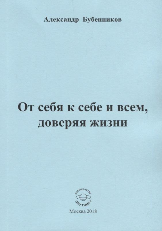 От себя к себе и всем доверяя жизни Стихи ( Бубенников А. )
