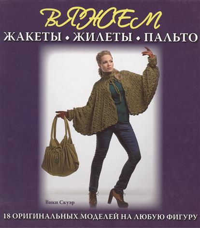 Вяжем жакеты, жилеты, пальто. 18 оригинальных моделей на любую фигуру