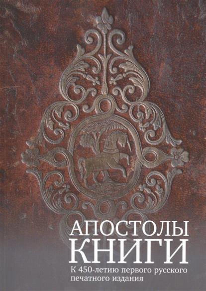 Апостолы книги. К 450-летию первого русского печатного издания