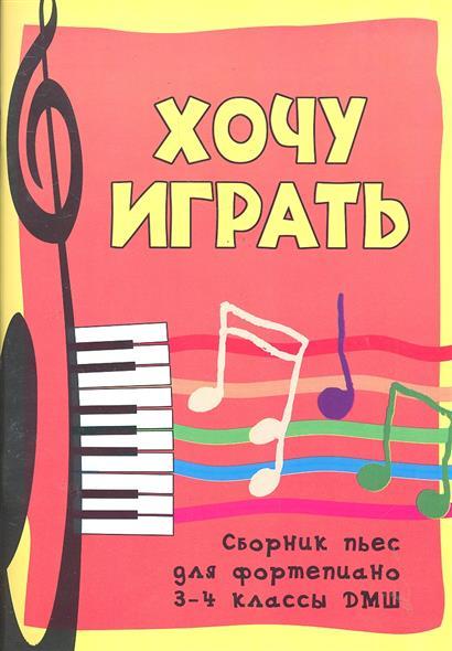 Хочу играть Сборник пьес для фортепиано 3-4 кл.