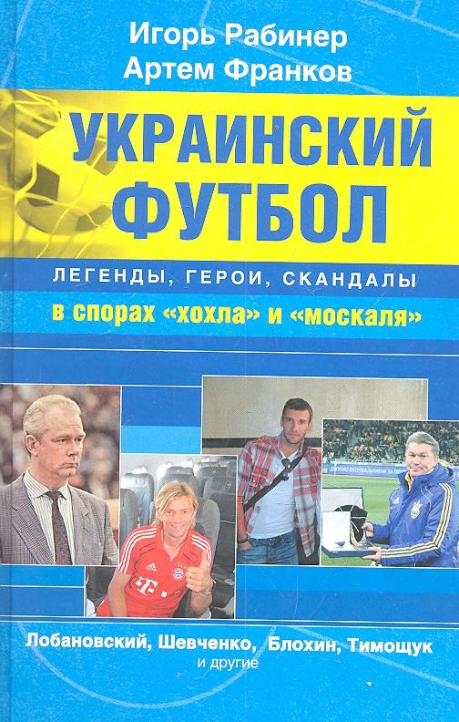 Рабинер И., Франков А. Украинский футбол: легенды, герои, скандалы в спорах хохла и москаля