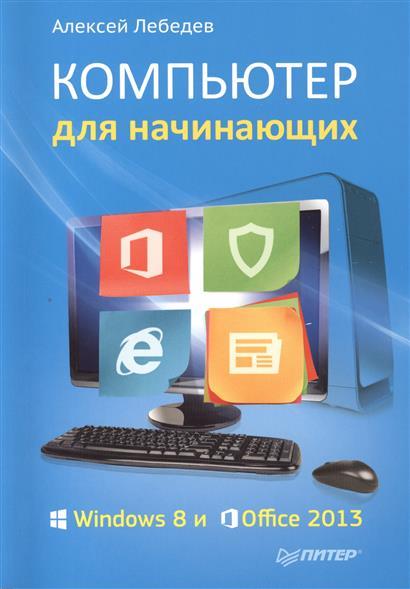 Лебедев А. Компьютер для начинающих. Windows 8 и Office 2013 лебедев а windows 7 и ms office 2010 компьютер для начинающих