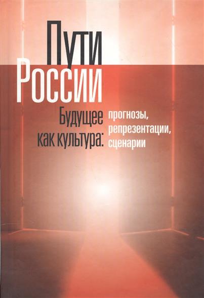 Пути России. Будущее как культура: Прогнозы, репрезентации, сценарии