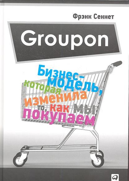 Сеннет Ф. Groupon. Бизнес-модель, которая изменила то, как мы покупаем максим спиридонов руководитель groupon россия дмитрий дружинин
