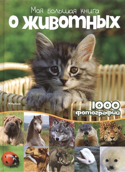 Бологова В. (ред.) Моя большая книга о животных. 1000 фотографий моя книга о животных