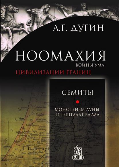Дугин А. Ноомахия: войны ума. Цивилизации границ. Семиты. Монотеизм Луны и Гештальт Ва'ала
