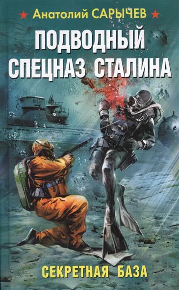 Сарычев А. Подводный Спецназ Сталина. Секретная база секретная тайна