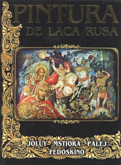 Pintura de laca rusa. Joluy. Mstiora. Palej. Fedoskino. Русские лаковые миниатюры. Палех, Мстера, Федоскино, Холуй (на испанском языке)