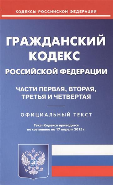 Гражданский кодекс Российской Федерации. Части первая, вторая, третья и четвертая. Официальный текст. Текст Кодекса приводится по состоянию на 17 апреля 2015 г.