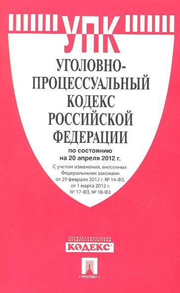 Уголовно-процессуальный кодекс Российской Федерации по состоянию на 20 апреля 2012 г.