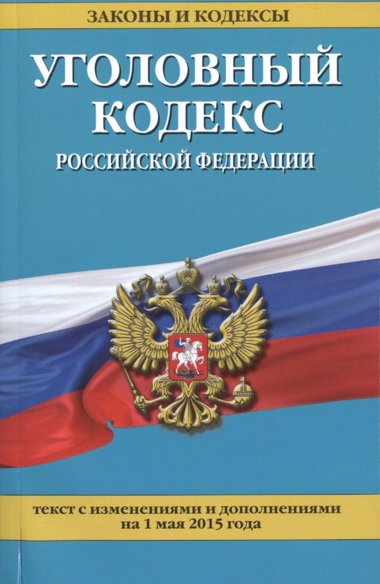 Уголовный кодекс Российской Федерации. Текст с изменениями и дополнениями на 1 мая 2015 года
