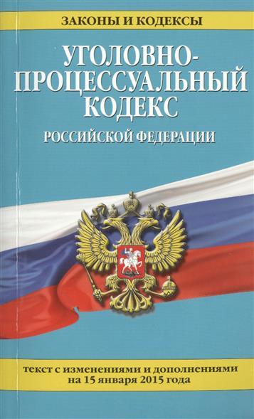 Уголовно-процессуальный кодекс Российской Федерации. Текст с изменениями и дополнениями на 15 января 2015 года
