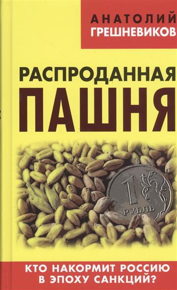 Распроданная пашня. Кто накормит Россию в эпоху санкций?