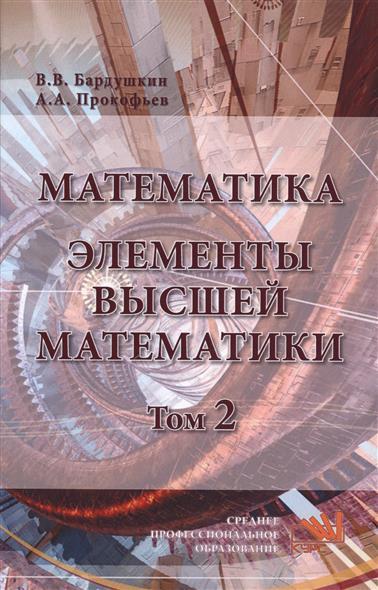 Бардушкин В., Прокофьев А. Математика. Элементы высшей математики. Учебник. Том 2