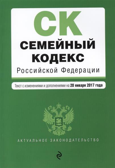 Семейный кодекс Российской Федерации. Текст с изменениями и дополнениями на 20 января 2017 года