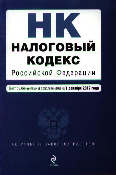 Налоговый Российской Федерации. Части первая и вторая. Текст с изменениями и дополнениями на 1 декабря 2012 год