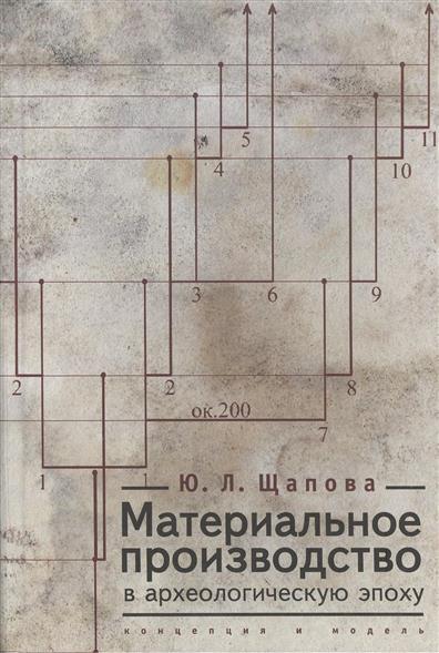 Материальное производство в археологическую эпоху концепция и модель от читай-город