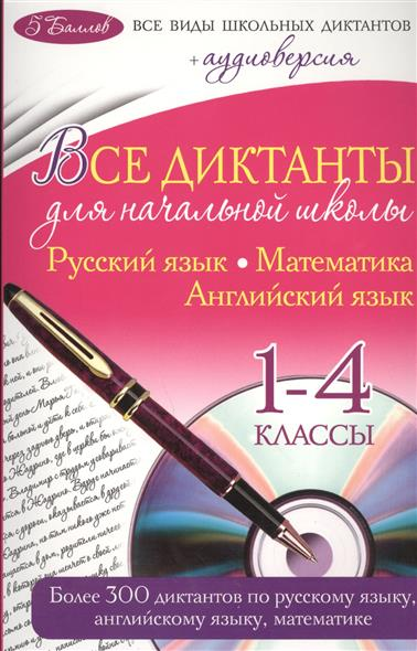 Все диктанты для начальной школы. Русский язык. Математика. Английский язык. 1-4 классы (+CD)