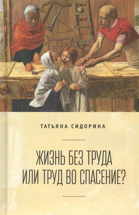 Сидорина Т. Жизнь без труда или труд во спасение? жизнь и труд