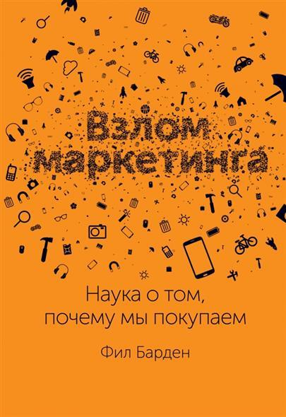 Барден Ф.: Взлом маркетинга. Наука о том, почему мы покупаем
