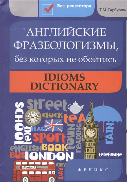 Гарбузова Т. Английские фразеологизмы, без которых не обойтись. Idioms dictionary bloomsbury dictionary of idioms