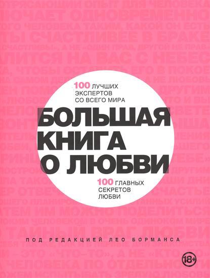 Большая книга о любви. 100 лучших экспертов со всего мира. 100 главных секретов любви
