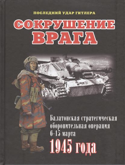 Сокрушение врага. Балатонская стратегическая операция 6-15 марта 1945 года