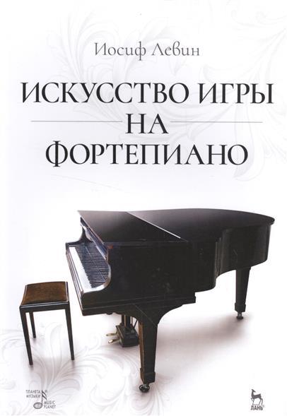 Левин И. Искуство игры на фортепиано. Учебное пособие
