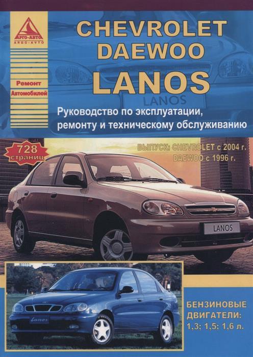 Chevrolet Lanos 2004 / Daewoo Lanos 1996 с бензиновыми двигателями 1,3: 1,5: 1,6 л. Эксплуатация. Ремонт. ТО