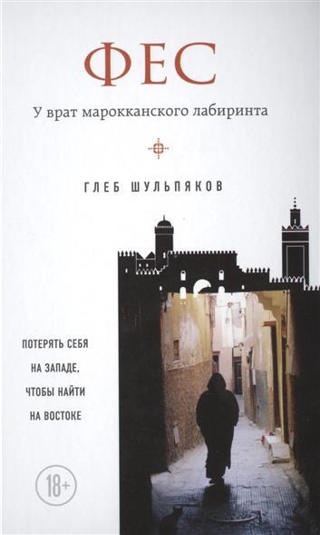 Шульпяков Г. Фес. У врат марокканского лабиринта ISBN: 9785699852819 шульпяков г ю книга синана сердце за темным босфором
